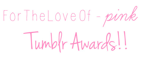 fortheloveof-pink:  TUMBLR AWARDS!!Must be following me ForTheLoveOf-pink.tumblr.com Reblogs only, Likes wont be counted!! Winners will get a place on my blog and promos =D The competition runs from 26th November to 10th December :)Categories areeeeee: Best theme x 2 Best music Best URL Best fashion blog x 2 Best header  Funniest blog My overall favorite :) xoxo
