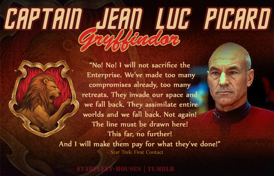 starfleet-houses:  Starfleet-Houses » Captain Jean-Luc Picard: A deeply intelligent man and a fearless leader, Picard is bold, courageous, authoritative, and has a very strong sense of morality and justice. He trusts his own judgements in drawing the lines between right and wrong, and perserveres through many hardships while remaining a well-respected and well-liked leader. Fiercely independent and stalwart, Picard is an exemplary member of Gryffindor House.  Now see Picard I would have put in Ravenclaw… But both Sisko and Picard are really Ravendors/Gryffinclaws.
