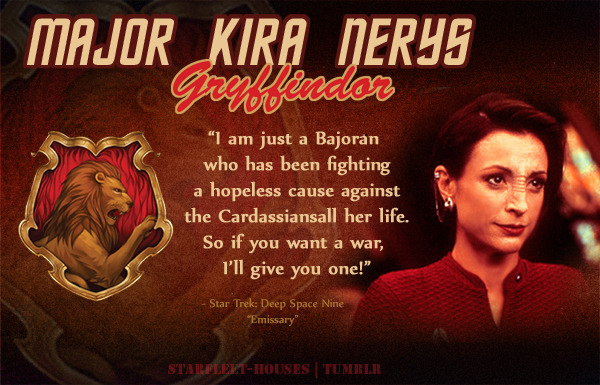 starfleet-houses:  Starfleet-Houses » Major Kira Nerys: The spitfire Kira Nerys is recognized for her outstanding boldness, perserverance and bravery for her actions during the Cardassian occupation of Bajor, where she acted as a rebel, fighting through thick and thin for Bajor's freedom. Hot-tempered, complex, fiercely loyal to her people, easy to frustrate, and on a constant crusade for revenge and justice from the Cardassians, Major Kira is sorted into Gryffindor.  <3