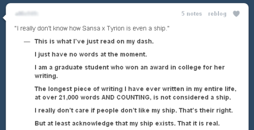 "itsinthetrees:  A GRADUATE STUDENT, GUYS  asking how it's even a ship has nothing to do with ""lol i'm in grad school and i write fanfiction."" IT'S KIND OF CANON. whether you like it or not, it's a ship because they kind of SPOILER get married in the books."