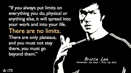 If you always put limits on everything you do, physical or anything else, it will spread into your work and into your life. There are no limits. There are only plateaus, and you must not stay there, you must go beyond them.— Bruce Lee