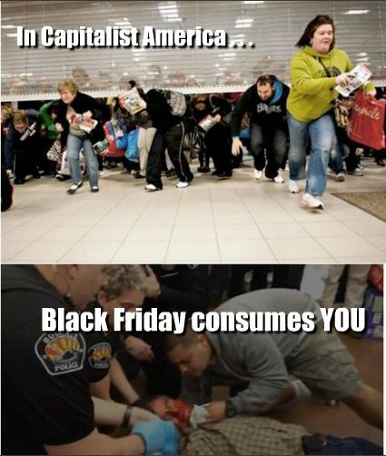 … In Capitalist America, Black Friday consumes YOU Wow. America is a Christian nation? Tell me another one: Family and friends were  stunned by the loss of a West Virginia man who died while shopping on  Black Friday as fellow bargain hunters reportedly walked around — and  even over — the man's body. Family members told WSAZ-TV that  61-year-old Walter Vance of Logan County, W. Va., had become ill and  collapsed while shopping for Christmas decorations inside Target in  South Charleston. He later died after being taken to the hospital,  family said. Witnesses told the NBC News affiliate in Charleston, W. Wa., that shoppers walked around and even over Vance's body.  Can you imagine walking by, around, or OVER someone who had collapsed to the floor, clearly in distress? WHO ARE THESE PEOPLE?