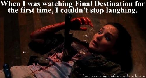 """when i was watching final destination for the first time, i couldn't stop laughing."""