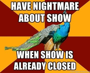 Totes happened to me with Midsummer. In my dream, we had a show at 8:15 am. I was in my room and I looked at the clock and it was 8:17 am. So I freaked out and got to the school, but Ms. Schilling wasn't even worried, despite the fact I missed an entire scene…Needless to say, theatre nightmares= just as horrifying as any other nightmare.