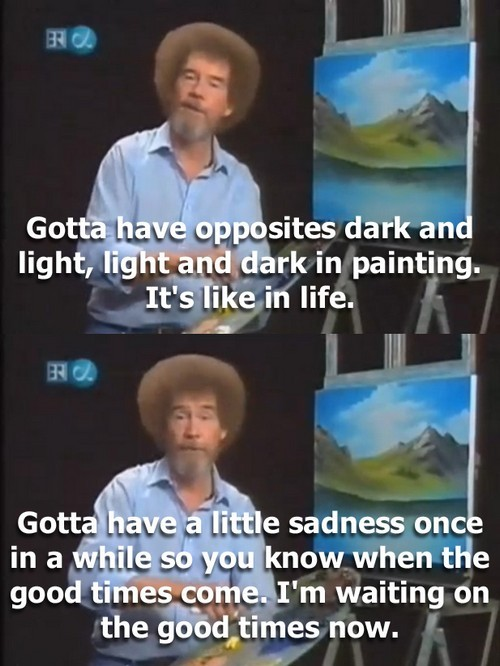 "tonsoffuckinsequins:  cognitivedissonance:  Artist Bob Ross, dispensing some of his words of wisdom. Ever watch The Joy of Painting? It's ridiculously calming - no joke. Most people know him for his ""happy little trees"" but the man is brilliant. One of my destress techniques is to watch old Bob Ross episodes on YouTube. He gives advice from behind his easel in such a casual, unassuming manner as he effortlessly paints beautiful landscapes. When discussing his tranquility, he said, ""I got a letter from somebody here a while back, and they said, 'Bob, everything in your world seems to be happy.' That's for sure. That's why I paint. It's because I can create the kind of world that I want, and I can make this world as happy as I want it. Shoot, if you want bad stuff, watch the news.""  Ross was in the Air Force for 20 years, a job he disliked because it ""required him to be mean."" When he left the Air Force, he ""vowed to never scream again"" - hence, his teaching style. Bob Ross would occasionally get a titch political. Stationed in Alaska, he fell in love with the mountains, even if he disliked the military mission. On his show, Ross referenced his time in the Air Force a few times, once remarking, ""Oh, if you have never been to Alaska, go there while it is still wild. My favorite uncle asked me if I wanted to go there, Uncle Sam. He said if you don't go, you're going to jail. That is how Uncle Sam asks you."" He spent much of his time taping his show and rehabbing injured animals with his friends and family. Sometimes, I want to be Bob Ross when I grow up. More Bob Ross quotes: ""People look at me like I'm a little strange, when I go around talking to squirrels and rabbits and stuff. That's ok. That's just ok."" ""That's a crooked tree. We'll send him to Washington."" ""We don't make mistakes, we just have happy accidents."" ""Any way you want it to be, that's just right."" I just finished listening to an episode as I wrote this. Now, back to homework. It's the week before finals and I'm panicked. But thanks to Bob Ross, that oncoming train feeling is a bit more blunted.  Bob Ross is one of my favorite people ever to exist ever."