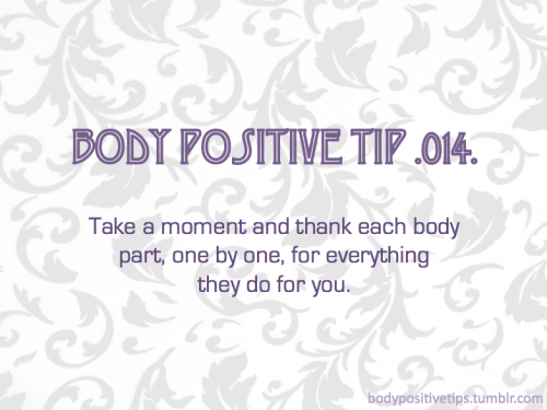 Body Positive Tip .014. Take a moment and thank each body part, one by one, for everything they do for you. — It's a wonderful first step toward self-love.
