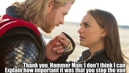 "PENNY: Thank you, Hammer Man, I don't think I can Explain how important it was that you stop the vanI would be splattered; I'd be crushed under debrisThank you, sir, for saving me!  — Dr. Horrible's Sing-Along-Blog, ""A Man's Gotta Do"" (Act 1)"