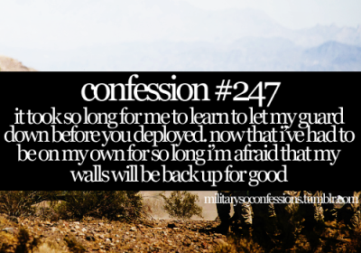 militarysoconfessions:  Confession #247: It took so long for me to learn to let my guard down before you deployed.  Now that I've had to be on my own for so long I'm afraid that my walls will be back up for good.