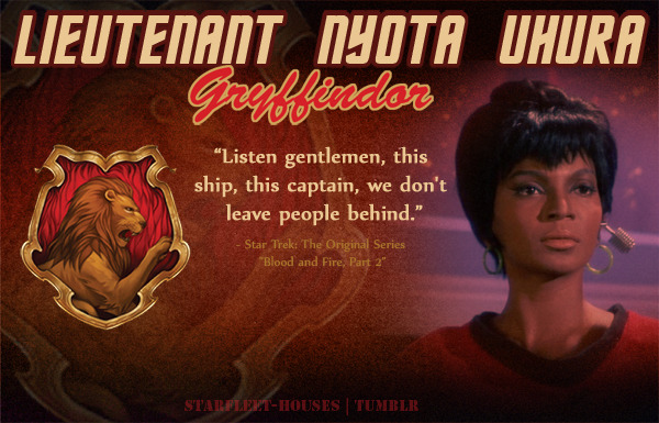 starfleet-houses:  Starfleet-Houses » Lieutenant Nyota Uhura: Strong, steadfast, fiercely loyal to ship and crew, and independent, Uhura tends to be the more subtle Gryffindor type. However, she does have pride in her heritage and her abilities, as well as determination and the will to follow Kirk to every corner of the galaxy, learn from him and have the same eagerness for doing the right thing.