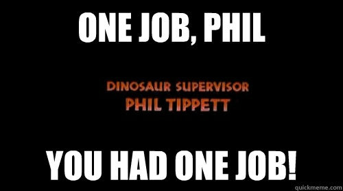 ONE JOB, PHIL!  THAT'S ALL YOU HAD!  WHERE WERE YOU??