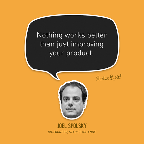 Nothing works better than just improving your product. - Joel Spolsky