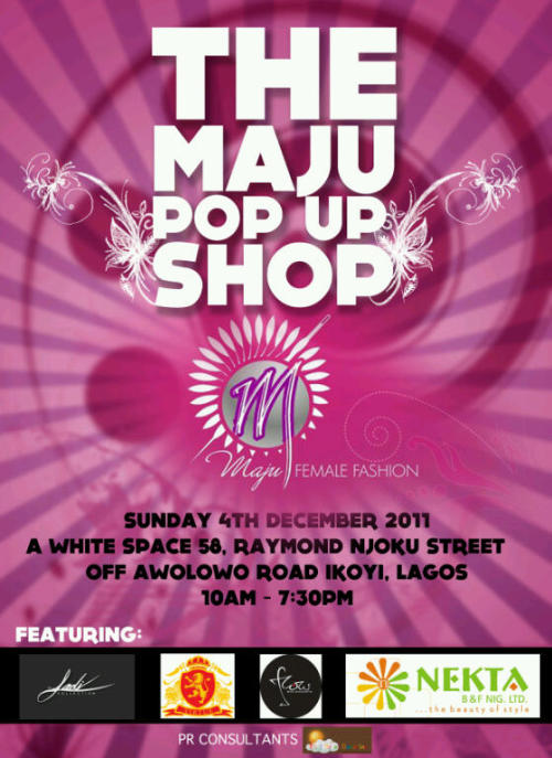 Maju is holding its first ever pop up shop on the 4th of December 2011, from 10am – 7:30pm at A White Space, number 58 Raymond Njoku street off Awolowo road Ikoyi Lagos featuring other Nigerian designers, entrepreneurs and brands namely: Virtue Clothiers, The Ladi Collection, Nekta B & F limited and Flow Bar.