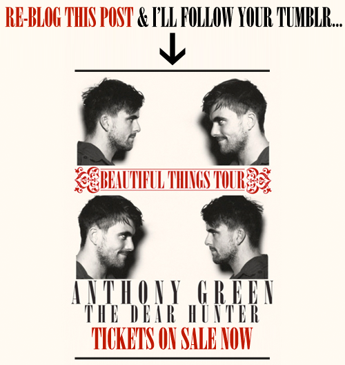 "RE-BLOG THIS POST & I'll follow your tumblr… Tickets to the tour are ONLY available with the ""Beautiful Things"" album pre-order. To get your album & tickets CLICK HERE.BEAUTIFUL THINGS TOURAnthony Green w/ special guests The Dear Hunter 1/13/12 Toad's Place New Haven, CT - TICKETS 1/14/12 The Recher Theatre Towson, MD - TICKETS 1/15/12 The Loft Poughkeepsie, NY - TICKETS 1/18/12 Paradise Rock Club Boston, MA - TICKETS 1/19/12 Bowery Ballroom New York, NY - TICKETS 1/20/12 Union Transfer Philadelphia, PA - TICKETS 1/21/12 The Kingdom Richmond, VA - TICKETS 1/22/12 Cat's Cradle Carrboro, NC - TICKETS 1/24/12 Exit/In Nashville, TN - TICKETS 1/25/12 The Loft Atlanta, GA  - TICKETS 1/27/12 State Theatre St Petersburg, FL - TICKETS 1/28/12 Culture Room Fort Lauderdale, FL - TICKETS 1/29/12 The Social Orlando, FL - TICKETS 1/31/12 Warehouse Live Houston, TX - TICKETS 2/1/12 Korova San Antonio, TX - TICKETS 2/2/12 Mohawk Austin, TX - TICKETS 2/3/12 Trees Dallas, TX - TICKETS 2/4/12 Tricky Falls El Paso, TX - TICKETS 2/6/12 Clubhouse Music Venue Tempe, AZ - TICKETS 2/8/12 The Epicentre San Diego, CA - TICKETS 2/9/12 El Rey Theatre Los Angeles, CA - TICKETS 2/11/12 The Glass House Pomona, CA - TICKETS 2/12/12 Slims San Francisco, CA - TICKETS 2/14/12 Hawthorne Theater Portland, OR - TICKETS 2/15/12 Neumos Seattle, WA - TICKETS 2/17/12 The Complex Salt Lake City, UT - TICKETS 2/18/12 Bluebird Theater Denver, CO - TICKETSMORE DATES **6/20/12 Mr. Small's Theatre Pittsburgh, PA - TICKETS **6/21/12 The Emerson Theatre Indianapolis, IN - TICKETS**6/22/12 The Bottom Lounge Chicago, IL - TICKETS **6/23/12 Station 4 St. Paul, MN - TICKETS **6/26/12 Magic Stick Detroit, MI - TICKETS **6/27/12 Grog Shop Cleveland Heights, OH - TICKETS **6/28/12 Club at Water St. Music Hall Rochester, NY - TICKETS **6/29/12 The Met Cafe Pawtucket, RI - TICKETS **6/30/12 Hangar 84 Vineland, NJ - TICKETS"