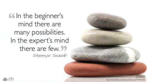 In the beginner's mind there are many possibilities. In the expert's mind there are few.— Shunryu Suzuki