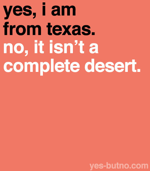 Some people might associate Texas with deserts and tumbleweed all over the place, possibly because of old Hollywood westerns :)