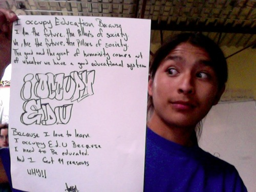 occupyedu:  From a student at Occupy High… I occupy Education because I am the future, the pillars of society. We are the future, the pillars of society.  The good and the great of humanity comes out of whether we have a good educational system.  Occupy Edu Because I love to learn. I occupy edu because I need to be educated.  And I got 99 reasons why! https://www.facebook.com/pages/Occupy-High/201388856602444  These students inspire me so much! Reclaiming their education and their voice in why and how they learn! If you have not visited their facebook page it is a must!