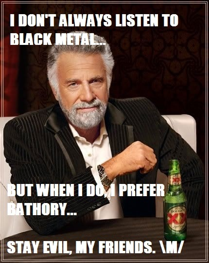 cuz only Bathory can be that evil, and still be true metal music