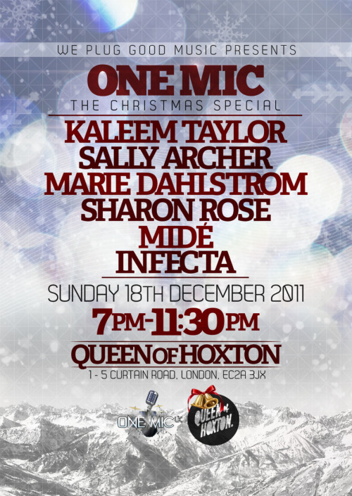 ONE MIC… The Christmas Special on December 18 at Queen of Hoxton in Shoreditch, London! W/ LIVE performances from some of the best emerging artists in the UK » Kaleem Taylor, Marie Dahlstrom, Sally Archer, Sharon Rose, Infecta and Mide! FULL DETAILS HERE! Email onemicguestlist@gmail.com to get on the GUESTLIST!
