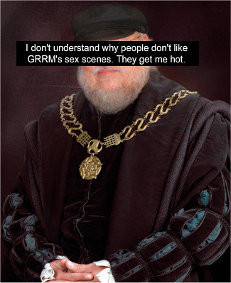 "got-confessions:  ""I don't understand why people don't like GRRM's sex scenes. They get me hot.""  since i just read the one where jaime fucks cersei in the sept while she's having her ""moon blood"" (in asos), so i'm going to have to disagree. additionally, i tend to think that the sex scenes are more function than form. they, in general, are not meant to get you hot, because they're plot devices. i mean, he's not going to win a bad sex award, but you know."