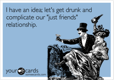 "I have an idea; let's get drunk and complicate our ""just friends"" relationship.Via someecards"