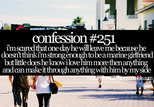 intotheoceanx:  militarysoconfessions:  Confession #251: I'm scared that one day he will leave me because he doesn't think I'm strong enough to be a Marine girlfriend. But little does he know I love him more then anything and can make it through anything with him by my side.  AN ARMY GIRLFRIEND* And I'd do it for him.♥