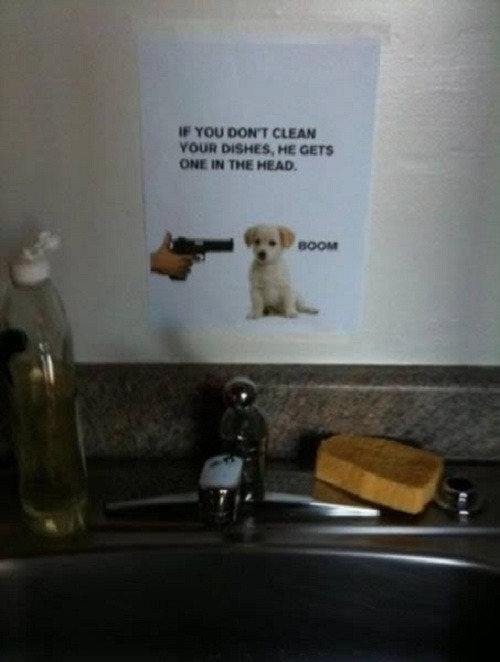 I think I should put this up in the bathroom I share with my suitmates WHO NEVER clean there dishes and make the bathroom gross