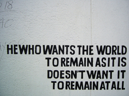 HE WHO WANTS THE WORLD TO REMAIN AS IT IS DOESN'T WANT IT TO REMAIN AT ALL by Eduardo Nasi on Flickr.