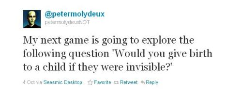 ianbrooks:  The Real Fake Peter Molyneux Recently suspended from twitter, the authentic fake Peter Molyneux is back, bringing you the greatest ideas since Fable let you sleep with 8 people at once on a mat inside a tent in the middle of the woods. Follow the amazing game concepts and try to claim you wouldnt play a game where you give birth to an invisible child or hunt the ghosts of your dead friends: twitter@petermolydeux. One more, for good measure:
