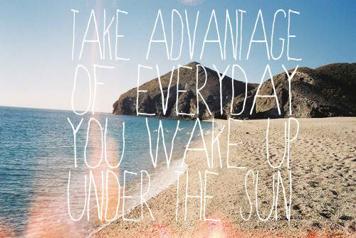 neverbeenthisinlove:  so true! take advantage of every morning you wake up under the sun! the best feeling ever!