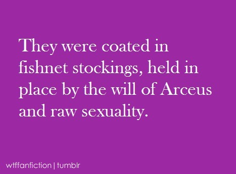 "wtffanfiction:  ""They were coated in fishnet stockings, held in place by the will of Arceus and raw sexuality."" Fandom: Pokemon"