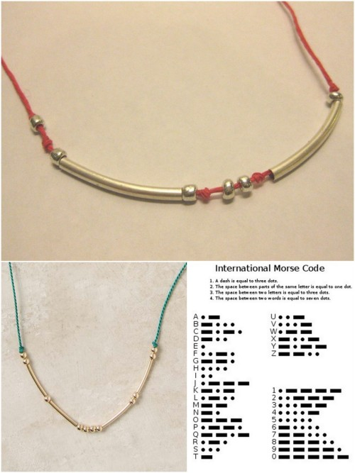 truebluemeandyou: DIY Morse Code Necklace. Reblogging because I just went to Michaels and got supplies for probably 15 of these necklaces for $11.50. It breaks down to 2 packages silver tube beads 2/$5 on sale, 170 silver spacer beads $1.50 (friend used coupon), 5 pack natural cord colors including black $2.50 (used coupon), 2 pack bright blue and yellow cord $2.50 = $11.50. And I'll have tons of cord and spacer beads left over.  DIY Anthropologie Inspired Morse Code Necklace/Bracelet (DIY on top, lower left $38 Anthro version here, lower right Morse Code Chart here). One of my favorite jewelry tutorials in recent memory. Send secret messages through your jewelry. Tutorial from one of my favorite sites: Thanks I Made It here. *Go to the tutorial to see how she gives you ideas of how to make this extremely cheaply!  Note: More complete morse code chart with abbreviations and punctuation marks here. Also you can use the military phonetic alphabet here or here.