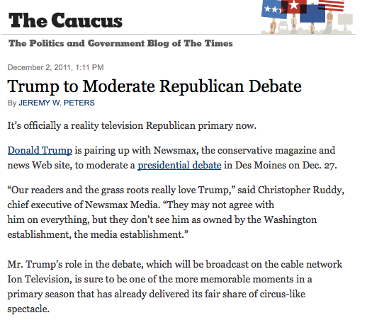 dcdecoder:  Apocalypse now? Donald Trump is going to moderate a debate. Who would show up for such a thing? Likely everybody.  Though presidential candidates may initially balk at the idea of  appearing in a debate where Mr. Trump – with his bombast and The Hair –  is the one posing the questions, they may ultimately see it as an  invitation they can't refuse. In fact many of the candidates have  already met with him, some more publicly than others. Representative Michele Bachmann has sat down with Mr. Trump several times this year. Gov. Rick Perry of Texas had dinner with him at Jean Georges, the posh Manhattan restaurant. And Mitt Romney paid a visit but carefully avoided being photographed. And Newsmax is a powerful player itself. It has a broad reach into the conservative base, with monthly  Web traffic second only to Fox News among sites with  conservative-leaning audiences.