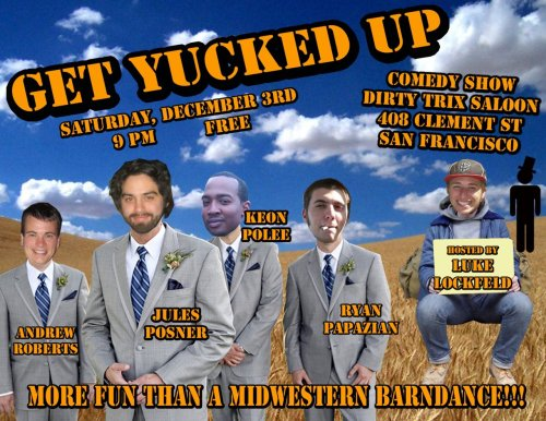 12/3. Get Yucked Up @ Dirty Trix. 408 Clement St. FREE. 9 PM. Featuring Jules Posner, Keon Polee, Andrew Roberts and Ryan Papazian. Hosted by Luke Lockfeld. [More Fun Than A Midwest Barndance Indeed.]