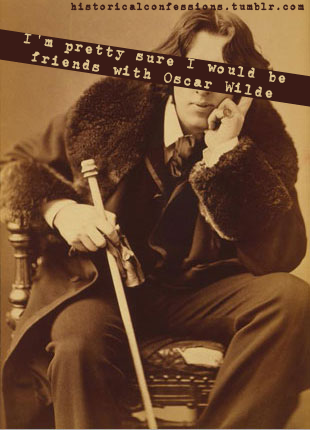 historicalconfessions:  I'm pretty sure I would be friends with Oscar Wilde