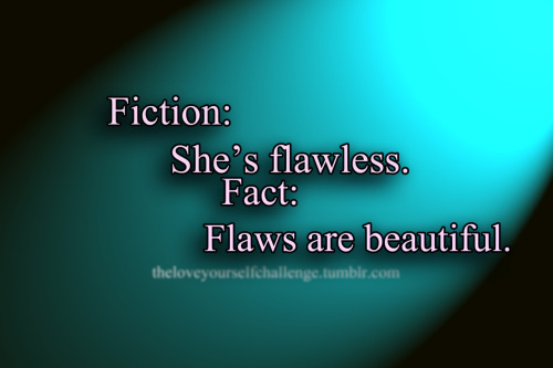 Everyone has flaws, however, flaws are beautiful.