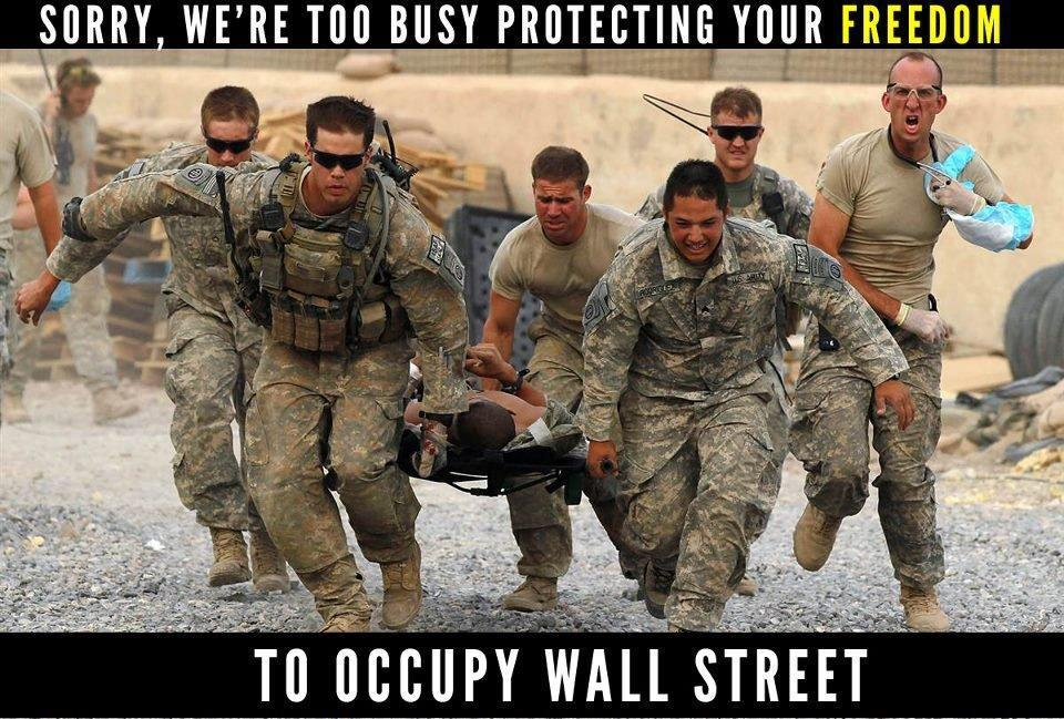 occupyonline:  This is no disrespect to the brave men and women who, in all good conscience serve, in their minds, to protect our freedoms…but… Let's not be disingenuous about what soldiers are actually being used to serve. Our freedom? There is a portion that that is true, sure. For that, I am very thankful. But we also must address the obvious fact that soldiers are also being used to preserve our privilege.   If there is a dwindling supply of a necessary resource, you have two options. Either expend your budget on R&D efforts towards green energy or expend your budget on a war to enable us, imperialistically, to go to another country and control/steal their resources. I think it is clear which option our wall street backed government has chosen.  Our strong military enables us to cling to a first world way of life by raping other countries of their resources. Hey, I like my privileged way of life. But I cannot be thankful for or condone a war that endangers our soldiers as well as foreign citizens so that I can continue to have that privilege. That isn't freedom, that is being complicit in a terrible atrocity. Our freedom is also being attacked at home by banks committing mass fraud against the People, keeping the majority of Americans in debt and servitude, trapped in wage jobs, unable to receive medical care.  I commend your bravery, I commend your honorable intentions, but please come home and protect us from the internal threats to our freedoms.
