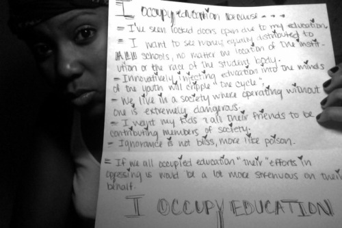 "occupyedu:  - Ive seen locked doors open due to my education  - I want to see money equally distributed to ALL schools, no matter that location of the institution or the race of the student body. - innovatively injecting education into the minds of the youth will cripple ""the cycle"" - We live in a society where operating without one is extremely dangerous - I want my kids and all their friends to be contributing members of society  - Ignorance is not bliss, more like poison. - If we all occupied education""their"" efforts in oppressing us would be a lot more strenuous on their behalf.  I OCCUPY EDUCATION   If we all occupied education""their"" efforts in oppressing us would be a lot more strenuous on their behalf.   I agree wholeheartedly! We must come together and stand up to not only save public education, but also transform it to actually be for, of and by the people, the children, and the community! I occupy education and I hope more will join us!"