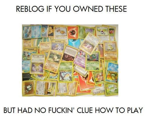 flamewheeljunkie:  askfemalegallade:  trexcrazy:  fowler7xfan:  Had to collect them all….  Still don't know how to play  I own a hundred, I went to a convention to play, I still don't know how.  ((Who needs to play with cards when you got the GB/GBC/GBA/DS/DSI/3DS games?)) ((Oh yes, a thousand times yes, these were my childhood, and I never knew what the hell to do with them.))