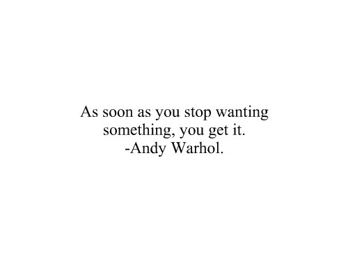 As soon as you stop wanting someting, you get it - Andy Warhol