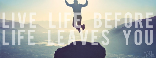 Live Life Before Life Leaves You