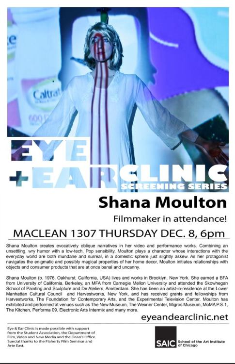 Shana Moulton at SAIC Thursday, December 8th, 6:00pm Video & Performance artist Shana Moulton will visit the Eye & Ear Clinic presenting video work and participating in a panel to discuss her fantastic and internationally celebrated oeuvre.Panelists: Melika Bass, Kent Lambert, Catherine Pancake, Lindsay DennibergRoom 1307 Mclean 112 South Michigan SAIC