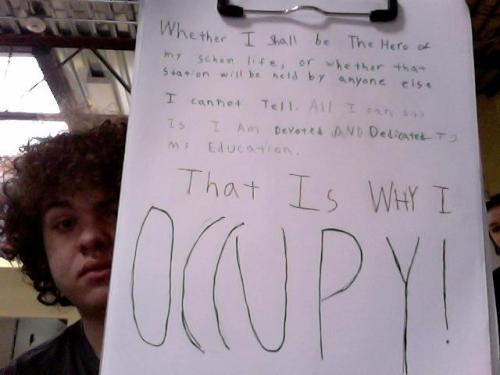 occupyedu:  Whether I shall be the hero of my school life, or whether that station will be held by anyone else I cannot tell. All I can say is I am Devoted and Dedicated to my education. That is WHY I OCCUPY!