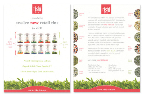 Introducing Twelve New Teas Rishi launches their herbal blend tin line and two green teas. What better way to get through the dismal post-holiday winter than with an innovative lineup of herbal blends and fresh green teas? When Rishi launched these new retail tins at the January 2011 Fancy Food trade show they needed marketing materials that communicated the delectable diversity of the new offerings.