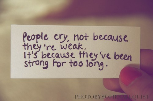 lollipopkolangxp:  People cry,not because they're weak . Its because they've been strong for too long .