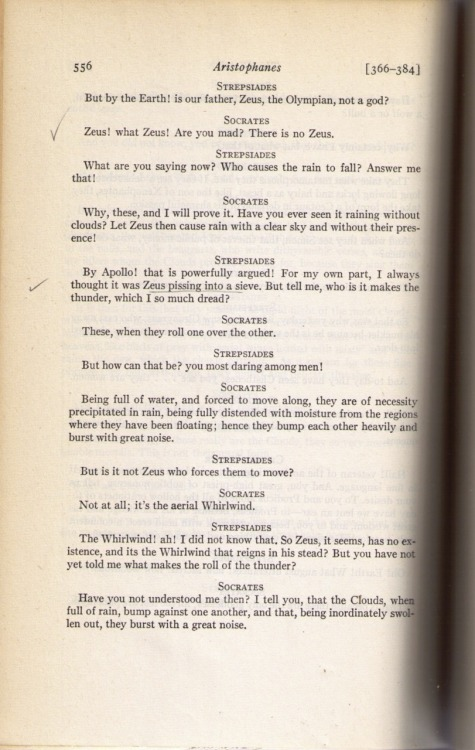 "Pg. 556 of David Markson's copy of The Complete Greek Drama: Volume Two by Various (Ed. Whitney J. Oates & Eugene O'Neill, Jr.):      On which Markson penciled two check marks in the margin next to two lines from Aristophanes' The Clouds:     The first said by Socrates:     ""Zeus! what Zeus? Are you mad? There is no Zeus.""     The second said by Strepsiades:     ""By Apollo! that is powerfully argued! For my own part, I always thought it was Zeus pissing into a sieve. But tell me, who is it makes the thunder, which I so much dread?""      Also, Markson underlined the words in the above passage:     ""Zeus pissing into a sieve."" —      ""When and where did the last person die who still believed in the existence of Zeus?""     - David Markson, This Is Not A Novel, pg. 162.      Zeus! what Zeus? Are you mad? There is no Zeus."