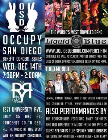 Occupy San Diego Benefit Concert Show Featuring Liquid Blue, on Wed, Dec 14th What: Occupy San Diego Benefit Concert Show featuring world's most traveled  band Liquid Blue When: Wed, Dec 14th from 7:30pm - 2:00am Where: the Ruby  Room 1271 University Ave, Only $5 and all proceeds go to OSD. All the  music at this event will be socially conscious.