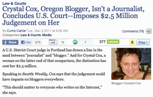Blogger told she's not a journalist, fined $2.5 million: This is an important case. The Oregon blogger, Crystal Cox, runs a number of legal sites that play whistleblower to various firms. One of those firms, Obsidian Finance Group (they of obsidianfinancesucks.com), sued over defamatory postings. Nearly all of the alleged defamatory postings were thrown out in court — except for one. The post was fact-based, Cox claimed, as it was based on a source inside the company. But here's the important part: A federal court claims that she's not a journalist (as she doesn't work for a media organization), despite the fact that the post was journalistic in nature, and she's not subject to the shield laws that protect journalists in her state. Hence … the fine. This is important. Follow this story. Edit: As the story continues to get press play, the story is becoming more complicated. More details here.