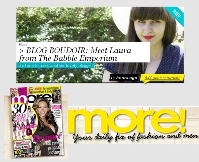 more! Magazine's 'Blog Boudoir': An Update Over the last month or so I've been blogging for more! as one of the magazine's 'Blog Boudoir-ers' and to tell you the truth, I'm bloody lovin' it. When my post pops up on their site every Thursday I'd be lying if I said it didn't feel surreal (I practically think of myself as the president of the magazine's fan club, you see…) and I really couldn't feel more grateful for this amazing opportunity. Before I slip into one of those notorious 'I'd like to thank my family, and my friends…' speeches (after all, this isn't the Oscar's and I'm no Sandra Bullock), I'd like to give you all the heads up you about our latest 'challenge', which I mentioned briefly a couple of weeks ago. When I received my latest email from Alison asking whether I'd like to make a video of myself for the website, I'm not going to lie- I thought I was going to collapse into a pile on the floor. When I say that I'm camera shy, I mean, I'm overally camera shy (after months of 'practice' I still find it 'eeeek' doing the 'today I'm wearing' posts!) but I'd always wanted to give the whole thing a pop, and this kick up the backside is exactly what I needed! Although I'll probably be cringing until the end of 2012 over this video, for a two minute clip it does represent me pretty well. I know it's always really weird to hear people you've been reading about with an actual-human-voicebox too, so I hope it's all not too strange for you all! Anyway, for those who want to see me making a prat of myself, then please head over to more!s website via this link or, you could watch my video on Youtube, HERE. I'd also thoroughly recommend watching the other girls videos on more!s 'Blogs' page, they're all so, so lovely and it was a pleasure being able to find out 'a bit more…' (oh dear) about them too!