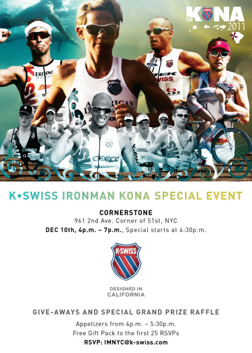 Appetizers, giveaways and the Ironman World Championships…Need we say more? Join us, Dec. 10th, from 4:30 pm - 7 pm EST, for our Ironman Kona special viewing event at CORNERSTONE on the corner of 51st. We have a free gift pack for the first 25 RSVP's. Let us know if you are coming at IMNYC@k-swiss.com.