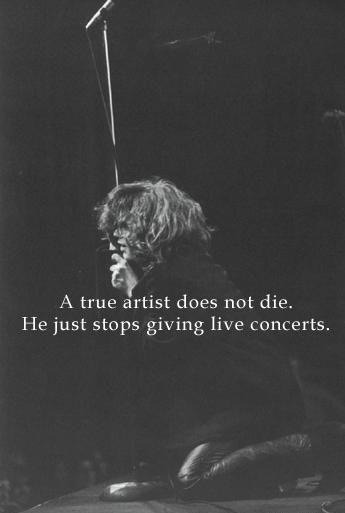 "vejiga:  ""A true artist does not die. He just stops giving live concerts"" (Jim Morrison)"